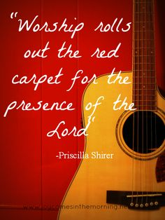 """Worship rolls out the red carpet for the presence of the Lord"" -Priscilla Shirer"