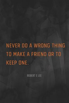 """""""Never do a wrong thing to make a friend or to keep one."""" – Robert E Lee"""