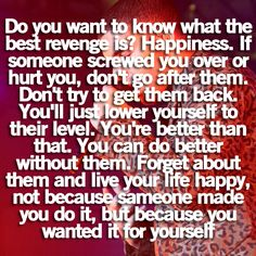 do you want to know what the best revenge is? happiness. if someone screwed you over or hurt you, don't go after them. don't try to get them back. you'll just lower yourself to their level. you're better than that. you can do better without them. forget about them and live your life happy, not because someone made you do it, but because you wanted it for yourself
