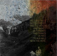 the Lord takes by its corners this old world // and shakes us forward // and shakes us free // to run wild with the hope [quote: rich mullins; design: andrea levendusky]