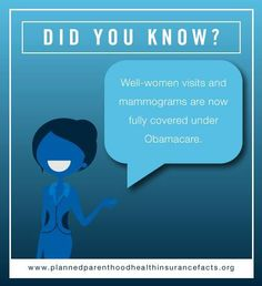 Did you know? Well-woman visits and mammograms are now fully covered under Obamacare.  http://www.plannedparenthoodhealthinsurancefacts.org/#