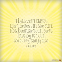 I believe in Christ like I believe in the sun. Not because I can see it, but by it I can see everything else.  -- C.S. Lewis