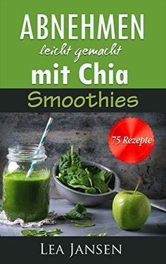 Abnehmen leicht gemacht mit Chia Smoothies - 75 Diät Rezepte - Diätfrei abnehmen detox vegetarisch von [Jansen, Lea]