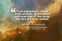 True enjoyment comes from activity of the mind and exercise of the body; the two are ever united. – Wilhelm von Humboldt Comments comments