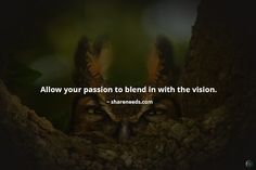 Allow your passion to blend in with the vision.