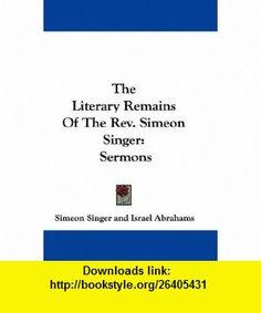 The Literary Remains Of The Rev. Simeon Singer Sermons (9780548301746) Simeon Singer, Israel Abrahams , ISBN-10: 0548301743  , ISBN-13: 978-0548301746 ,  , tutorials , pdf , ebook , torrent , downloads , rapidshare , filesonic , hotfile , megaupload , fileserve
