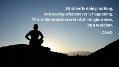 Sit silently doing nothing, witnessing whatsoever is happening. This is the simple secret of all religiousness, be a watcher.  OSHO