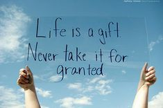 Life is a gift. Never take it for granted. quote, quotes about life, gratitude