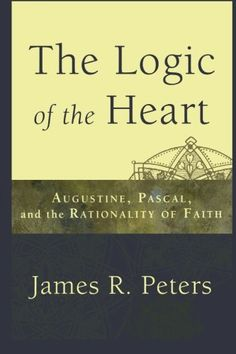 """The Logic of the Heart: Augustine, Pascal, and the Rationality of Faith: James R. Peters """"Peters's Logic of the Heart is the 'missing link' in contemporary discussions of epistemology, and as such, it stands to make a significant contribution to the literature in philosophy of religion, and religious epistemology in particular, while also introducing students to key figures in the history of philosophy.""""-James K. A. Smith, associate professor of philosophy, Calvin College"""