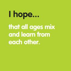I hope... that all ages mix and learn from each other. www.hopesforchange.org.au
