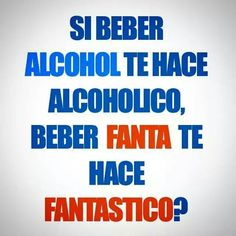 if drinking alcohol makes you an alcoholic does drinking Fanta make you fantastic?