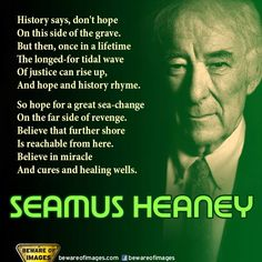 In these troubled times some words of hope - by the great Irish poet SEAMUS HEANEY who passed away recently. Author Quotes, Literary Quotes, Words Of Hope, Some Words, Seamus Heaney Poems, Irish Jokes, Nobel Prize In Literature, Knowledge And Wisdom, Writers And Poets