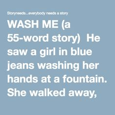 "WASH ME (a 55-word story)  He saw a girl in blue jeans washing her hands at a fountain. She walked away, turning and smiling before disappearing round a corner. On his car, he found this:   ""Wash me.  And let people see me.  Wash me.  And make me shine.  Wash me.  And you'll feel fine.  Wash me.  You know it's time.""    Alberico Collina"