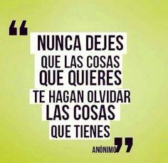 """""""Nunca dejes que las cosas que quieres te hagan olvidar las cosas que tienes"""" #frases"""
