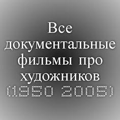 Все документальные фильмы про художников (1950 - 2005)
