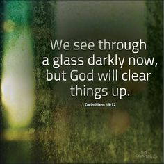 """** 1 Corinthians - """"We see through a glass darkly now, but God will clear things up. Bible Quotes, Words Quotes, Bible Verses, Sayings, Scriptures, Gods Timing, Jesus Loves You, Walk By Faith, Religious Quotes"""