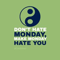 """""""Don't hate #Monday, make #Monday hate you!"""". #Quotes by @candidman #291996"""