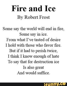 Fire and Ice By Robert Frost Some say the world Will end in fire, Some say in ice. From What I've tas