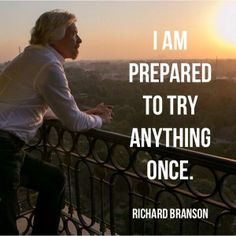 I am prepared to try anything, once! ~ Richard Branson #quote.