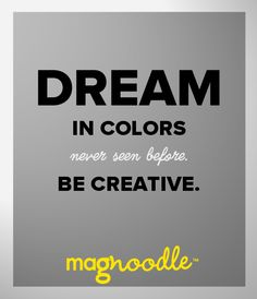 Dream in colors never seen before. Be creative. #color #quote #magnoodle