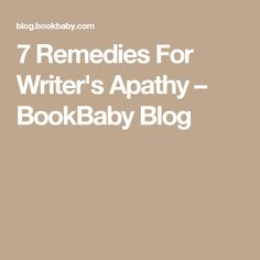 7 Remedies For Writer's Apathy – BookBaby Blog