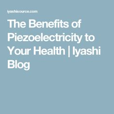 The Benefits of Piezoelectricity to Your Health | Iyashi Blog