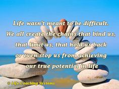 Life wasn't meant to be difficult. We all create the chains that bind us, that limit us, that hold us back or even stop us from achieving our true potential. ~ Steven Redhead