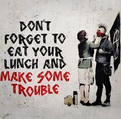 Don't forget to eat your lunch and make some trouble.