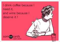 I drink coffee because I need it, and wine because I deserve it !