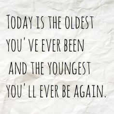 Today is the oldest you've ever been and the youngest you'll ever be again …