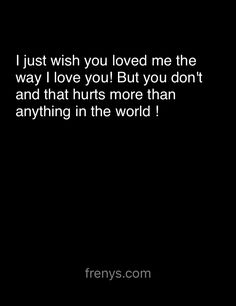 Sad Love Quotes For One Sided Love - I just wish you loved me the way I love you! But you don't and that hurts more than anything in the world !