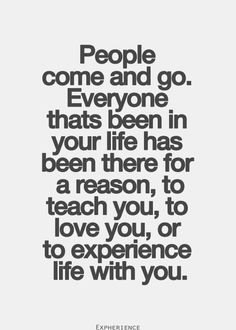 People come and go. Everyone thats been in your life has been there for a reason, to teach you, to love you, or to experience life with you.