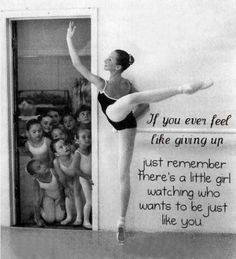 If you ever feel like giving up, just remember there's a little girl watching who wants to be just like you!