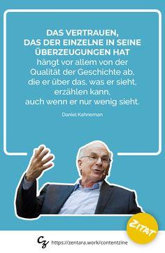 Das Vertrauen, das der Einzelne in seine Überzeugungen hat, hängt vor allem von der Qualität der Geschichte ab, die er über das, was er sieht, erzählen kann, auch wenn er nur wenig sieht. - Daniel Kahnemann  #zitat #marketing #spruch #quote