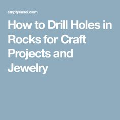 How to Drill Holes in Rocks for Craft Projects and Jewelry