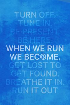 Turn off. Tune in. Be present. Be here. When we run we become. Get lost to get…