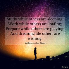 Study while others are sleeping; work while others are loafing; prepare while others are playing; and dream while others are wishing