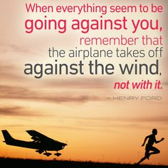 """Image result for """"When everything seems to be going against you, remember that the airplane takes off against the wind, not with it."""" –Henry Ford"""