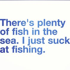 People always say that and I feel the same way that I suck at fishing