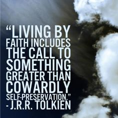 """""""Living by faith includes the call to something greater than cowardly self-preservation."""" J. R. R. Tolkien"""