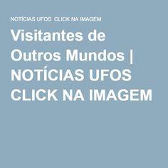 Visitantes de Outros Mundos | NOTÍCIAS UFOS CLICK NA IMAGEM