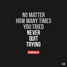 No Matter How Many Times You Tried  Never quit trying.  https://www.gymaholic.co