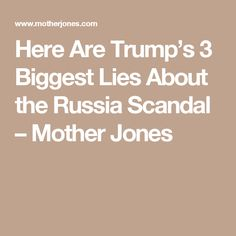 Here Are Trump's 3 Biggest Lies About the Russia Scandal – Mother Jones