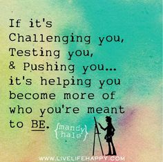 If it's challenging you, testing you, & pushing you.... it's helping you become more of who you're meant to BE.