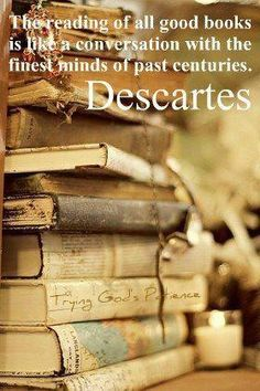 """""""The reading of all good books is like a conversation with the finest minds of past centuries.""""  ~Descartes"""