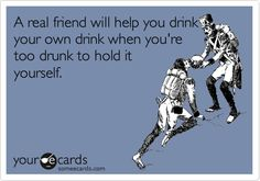 My Friendship Ecard: A real friend will help you drink your own drink when you're too drunk to hold it yourself.
