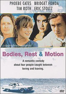 Bodies, Rest & Motion is a 1993 American drama film written by Roger Hedden based on his play, and directed by Michael Steinberg. The film stars Phoebe Cates, Bridget Fonda, Tim Roth, and Eric Stoltz.