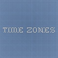 Time Zones.  Every time zone correlated with your current time.