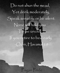 Do not shun the mead, yet drink modestly. Speak sensibly or be silent. None will hold you to be uncivil if you retire to bed early. Odin, Hamaval 19