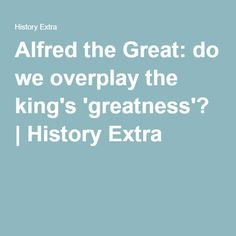 Alfred the Great: do we overplay the king's 'greatness'? | History Extra